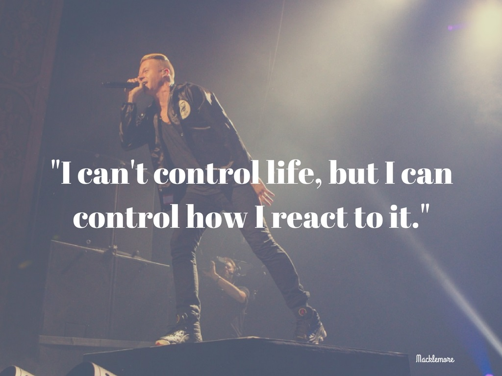 """I can't control life, but I can control how I react to it."" -Macklemore. (Image: Seattle Refined)."
