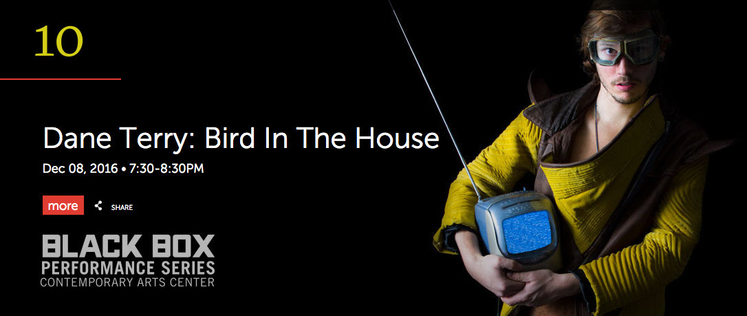 "#10 - Dane Terry: Bird In The House is a Blackbox Performance hosted by the Contemporary Arts Center, which is set to take place on Thursday, Dec. 9 at 7:30pm. ""Terry's musical theater piece Bird in the House is a genre-defying musical spell he casts on the audience, taking us effortlessly through a week of his imaginative childhood in Ohio""  – Huffington Post  / Image via the CAC website"
